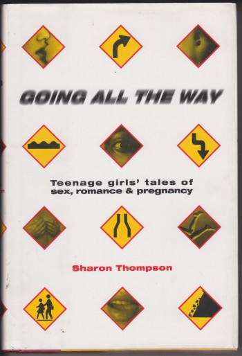 Image for Going All The Way, Teenage girls' tales of sex, romance & pregnancy